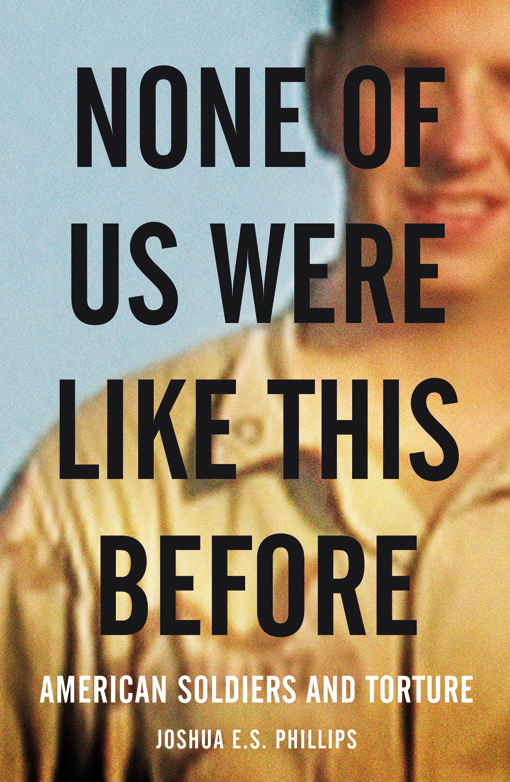 None of Us Were Like This Before: American Soldiers and Torture (2010) by Joshua E. S. Phillips